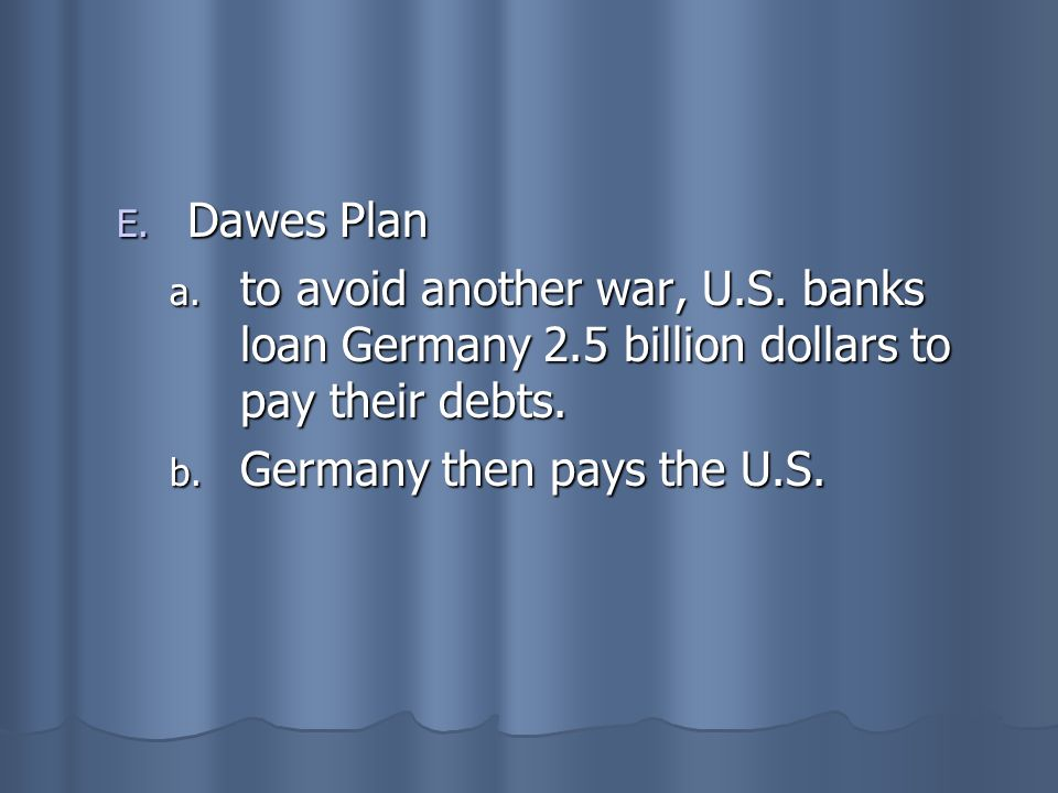 Dawes Plan to avoid another war, U.S. banks loan Germany 2.5 billion dollars to pay their debts.