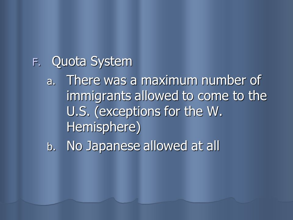 Quota SystemThere was a maximum number of immigrants allowed to come to the U.S. (exceptions for the W. Hemisphere)