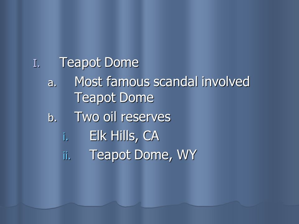 Teapot Dome Most famous scandal involved Teapot Dome Two oil reserves Elk Hills, CA Teapot Dome, WY