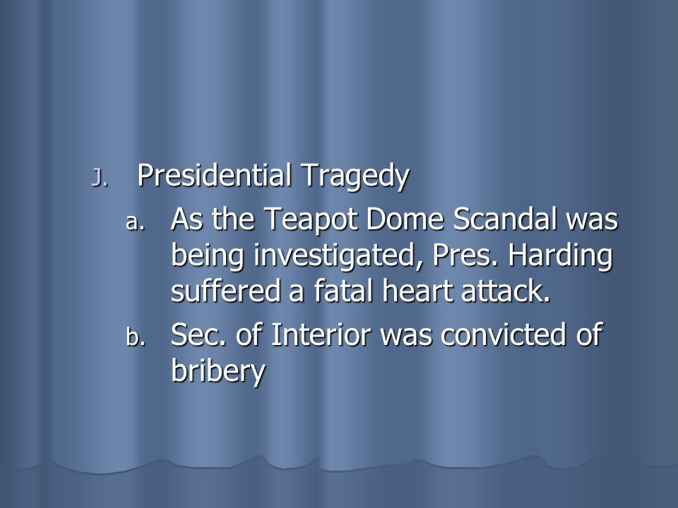 Presidential TragedyAs the Teapot Dome Scandal was being investigated, Pres. Harding suffered a fatal heart attack.