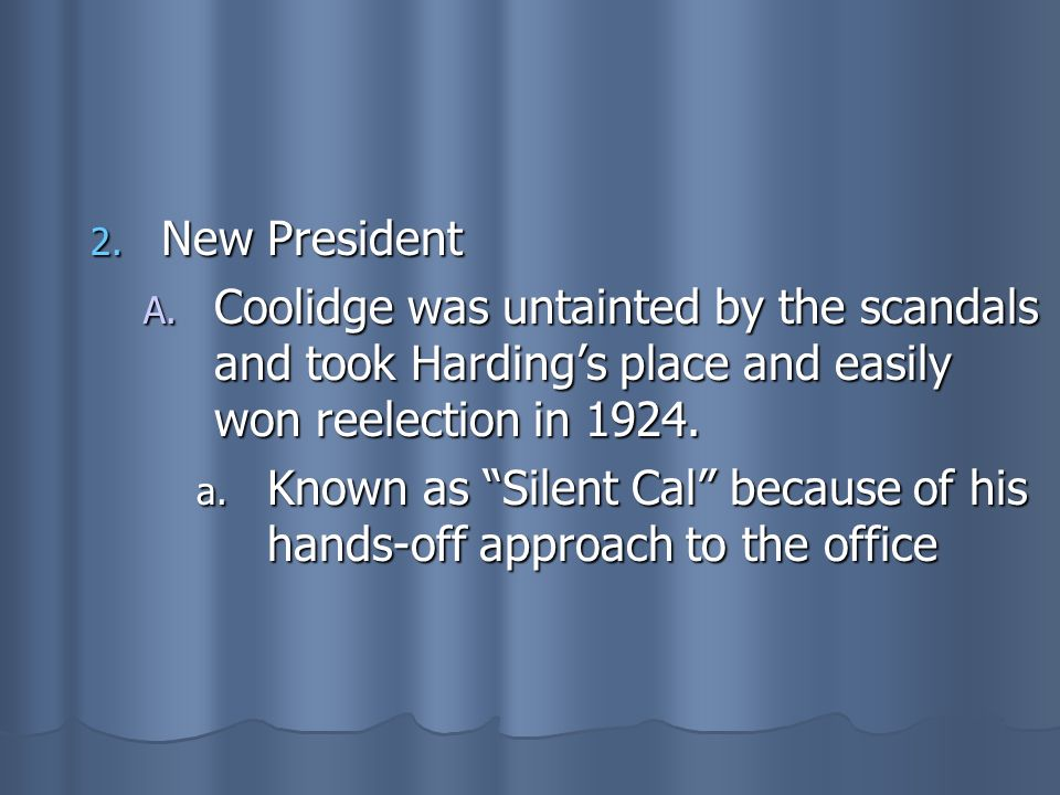 New President Coolidge was untainted by the scandals and took Harding's place and easily won reelection in