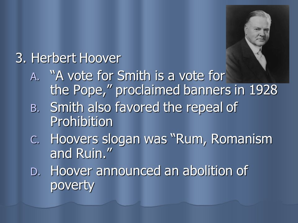 3. Herbert Hoover A vote for Smith is a vote for the Pope, proclaimed banners in 1928. Smith also favored the repeal of Prohibition.