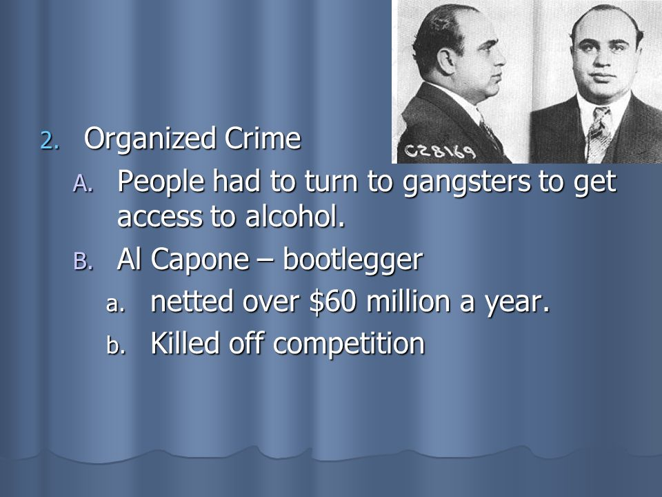 Organized CrimePeople had to turn to gangsters to get access to alcohol. Al Capone – bootlegger. netted over $60 million a year.