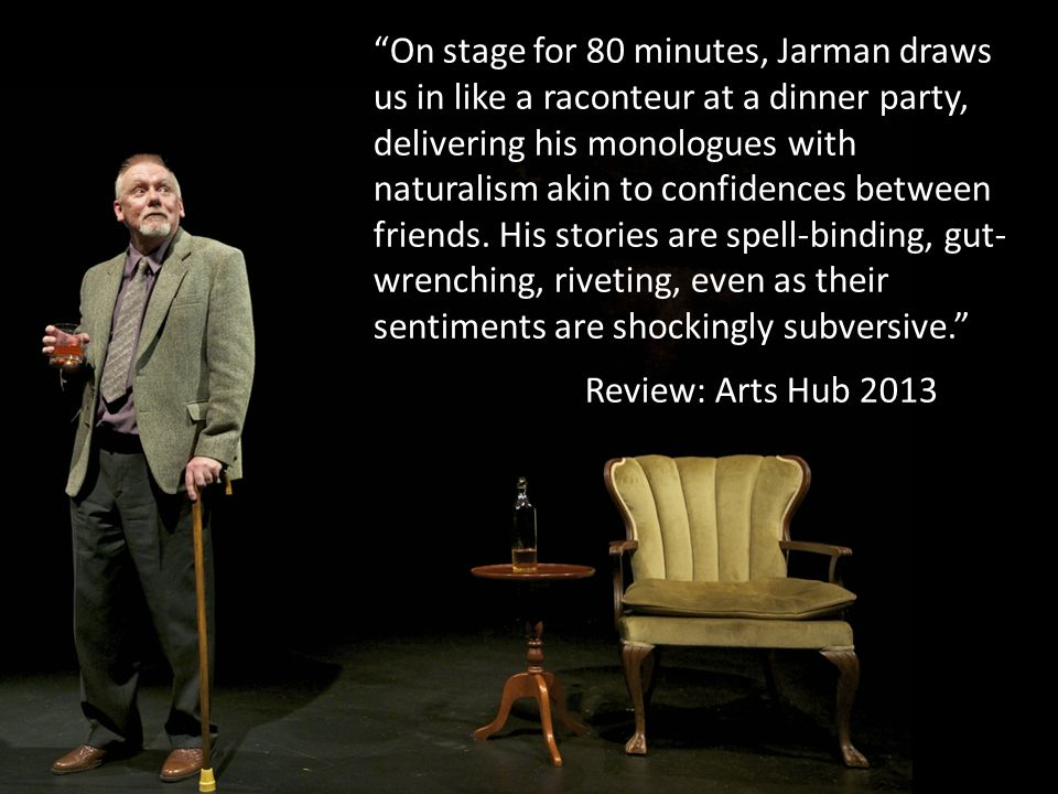 On stage for 80 minutes, Jarman draws us in like a raconteur at a dinner party, delivering his monologues with naturalism akin to confidences between friends. His stories are spell-binding, gut-wrenching, riveting, even as their sentiments are shockingly subversive.