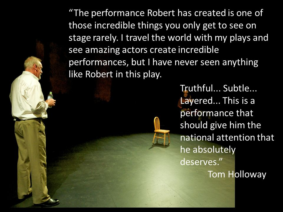 The performance Robert has created is one of those incredible things you only get to see on stage rarely. I travel the world with my plays and see amazing actors create incredible performances, but I have never seen anything like Robert in this play.