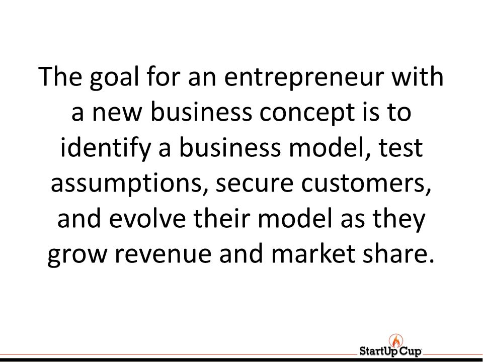 The goal for an entrepreneur with a new business concept is to identify a business model, test assumptions, secure customers, and evolve their model as they grow revenue and market share.