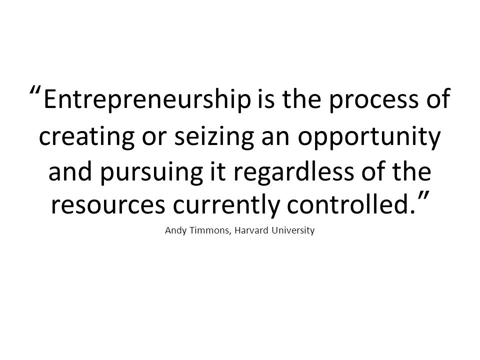 Entrepreneurship is the process of creating or seizing an opportunity and pursuing it regardless of the resources currently controlled. Andy Timmons, Harvard University