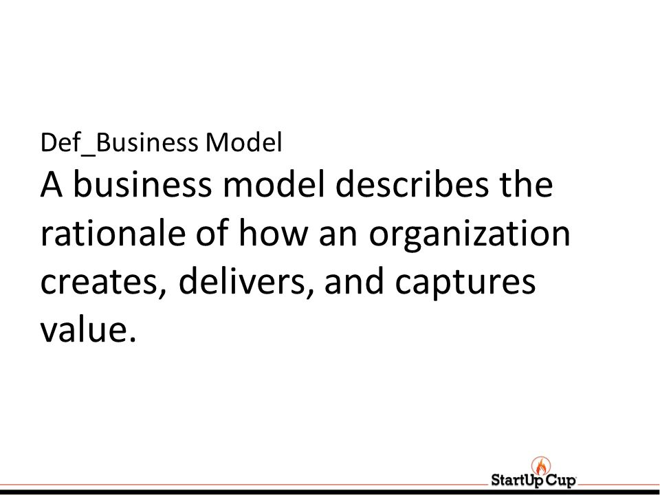 Def_Business Model A business model describes the rationale of how an organization creates, delivers, and captures value.