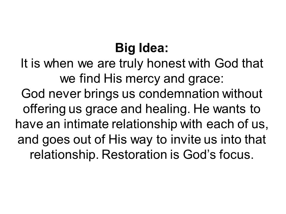 Big Idea: It is when we are truly honest with God that we find His mercy and grace: