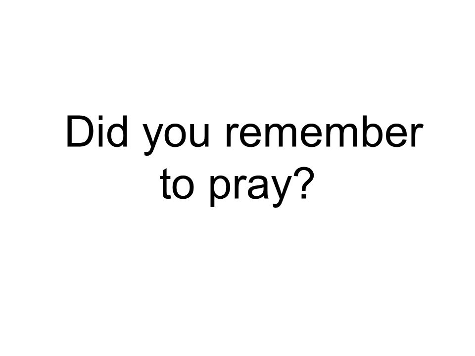 Did you remember to pray