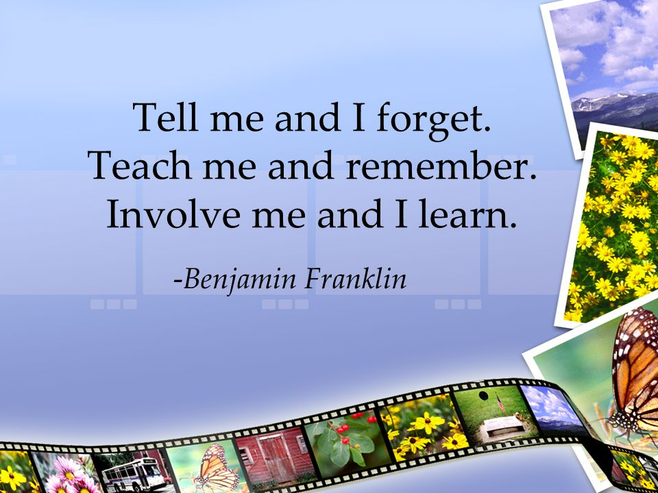 Tell me and I forget. Teach me and remember. Involve me and I learn.