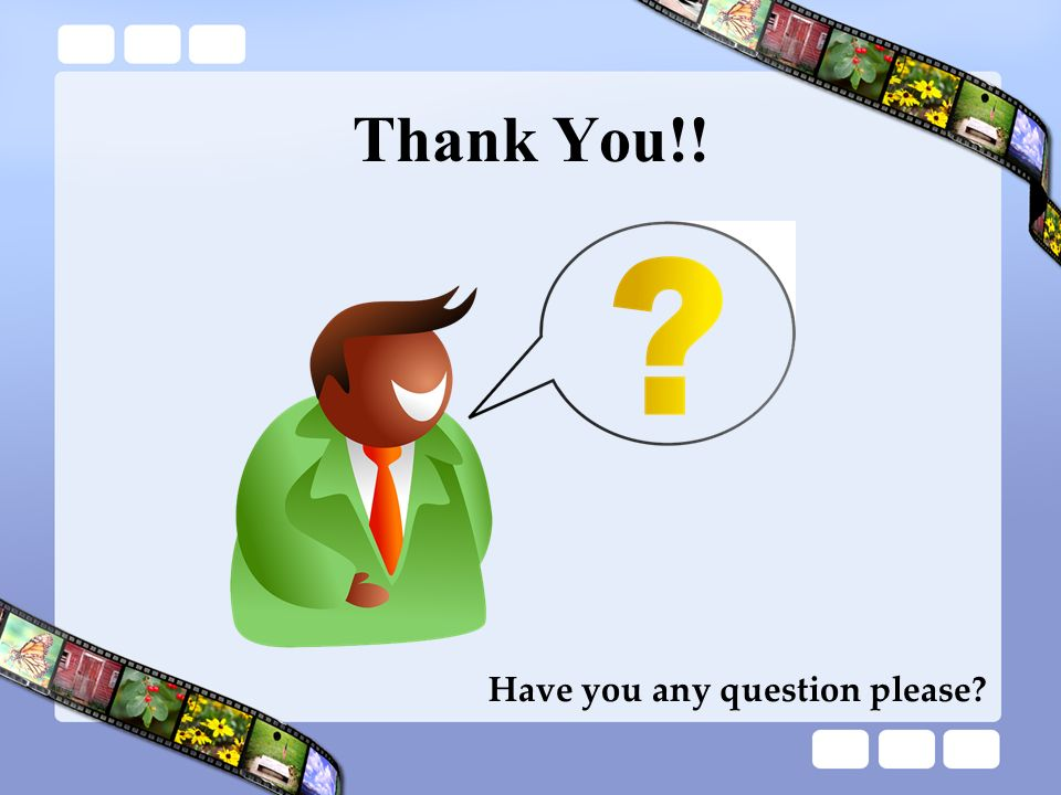 Thank You!! Have you any question please