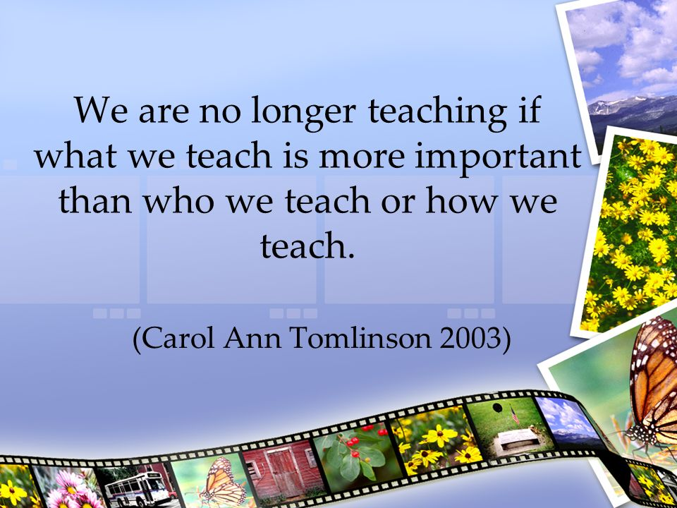 We are no longer teaching if what we teach is more important than who we teach or how we teach.