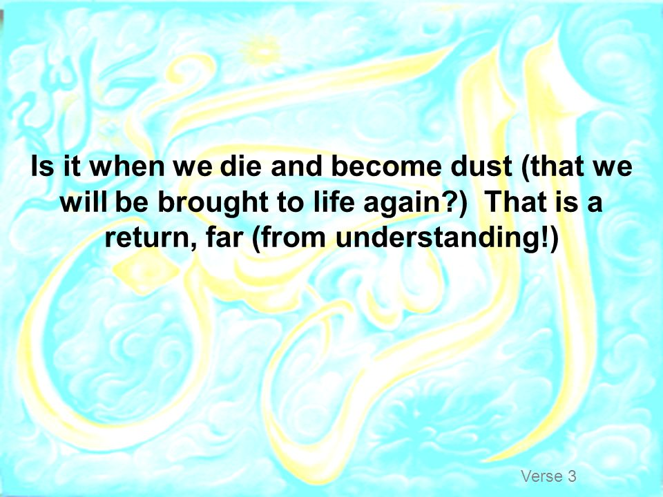 Is it when we die and become dust (that we will be brought to life again ) That is a return, far (from understanding!)