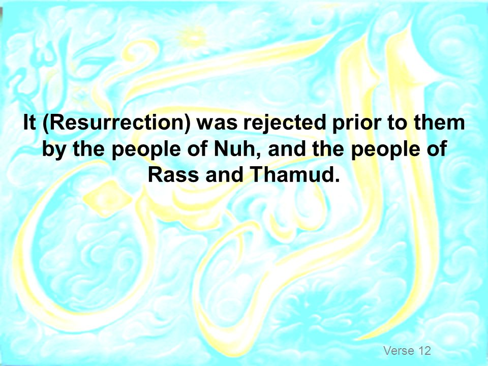 It (Resurrection) was rejected prior to them by the people of Nuh, and the people of Rass and Thamud.