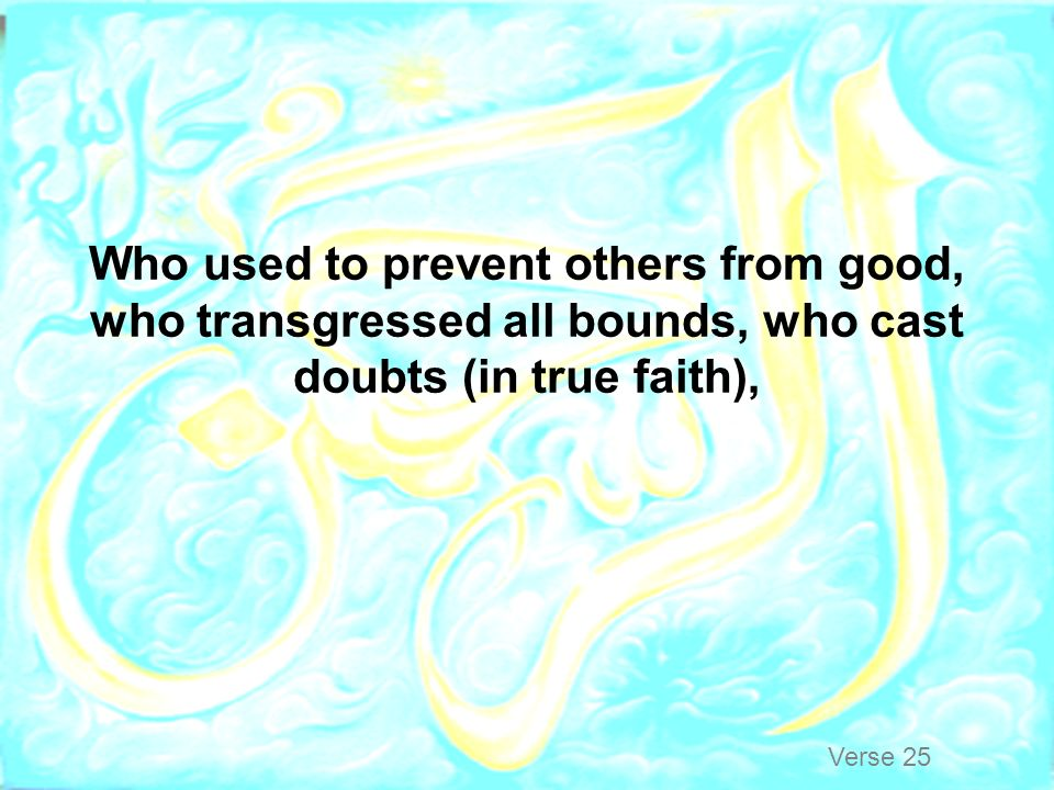 Who used to prevent others from good, who transgressed all bounds, who cast doubts (in true faith),