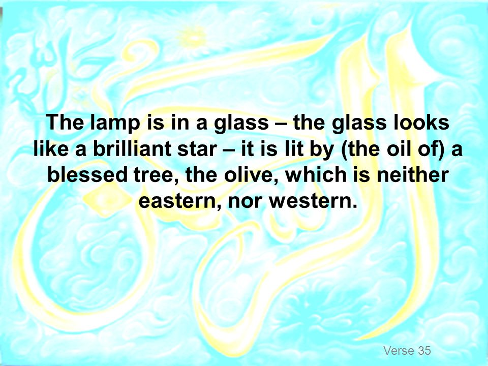 The lamp is in a glass – the glass looks like a brilliant star – it is lit by (the oil of) a blessed tree, the olive, which is neither eastern, nor western.