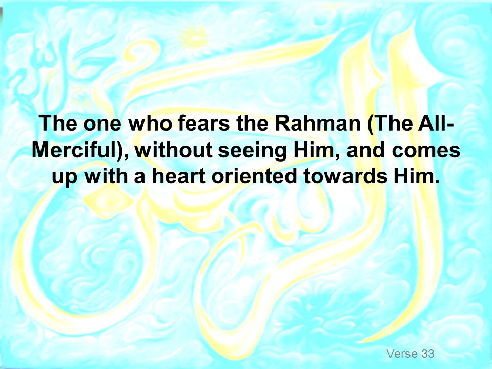 The one who fears the Rahman (The All-Merciful), without seeing Him, and comes up with a heart oriented towards Him.