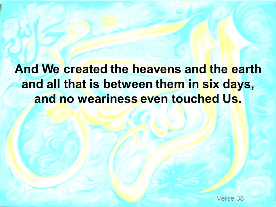 And We created the heavens and the earth and all that is between them in six days, and no weariness even touched Us.
