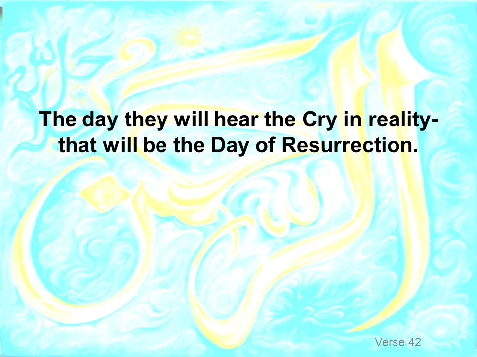 The day they will hear the Cry in reality-that will be the Day of Resurrection.