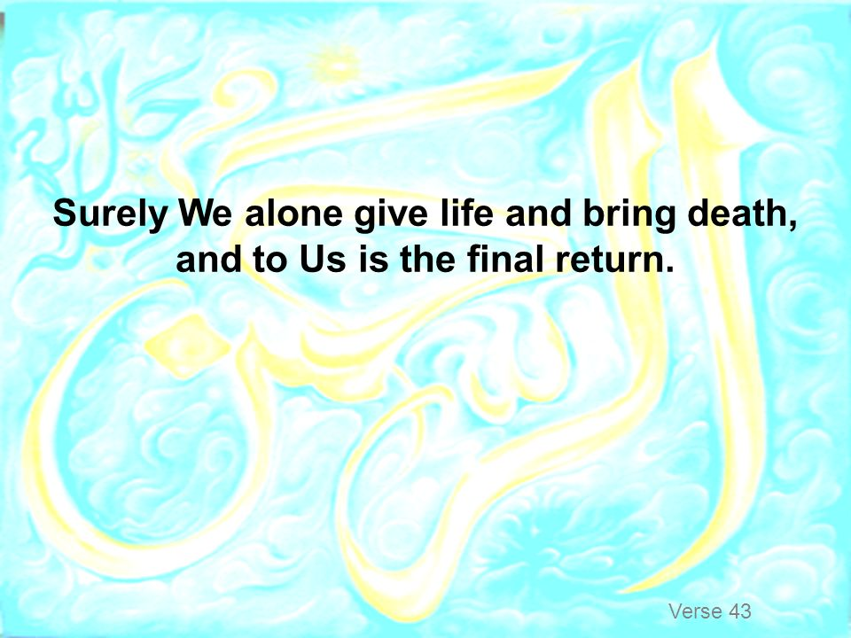 Surely We alone give life and bring death, and to Us is the final return.