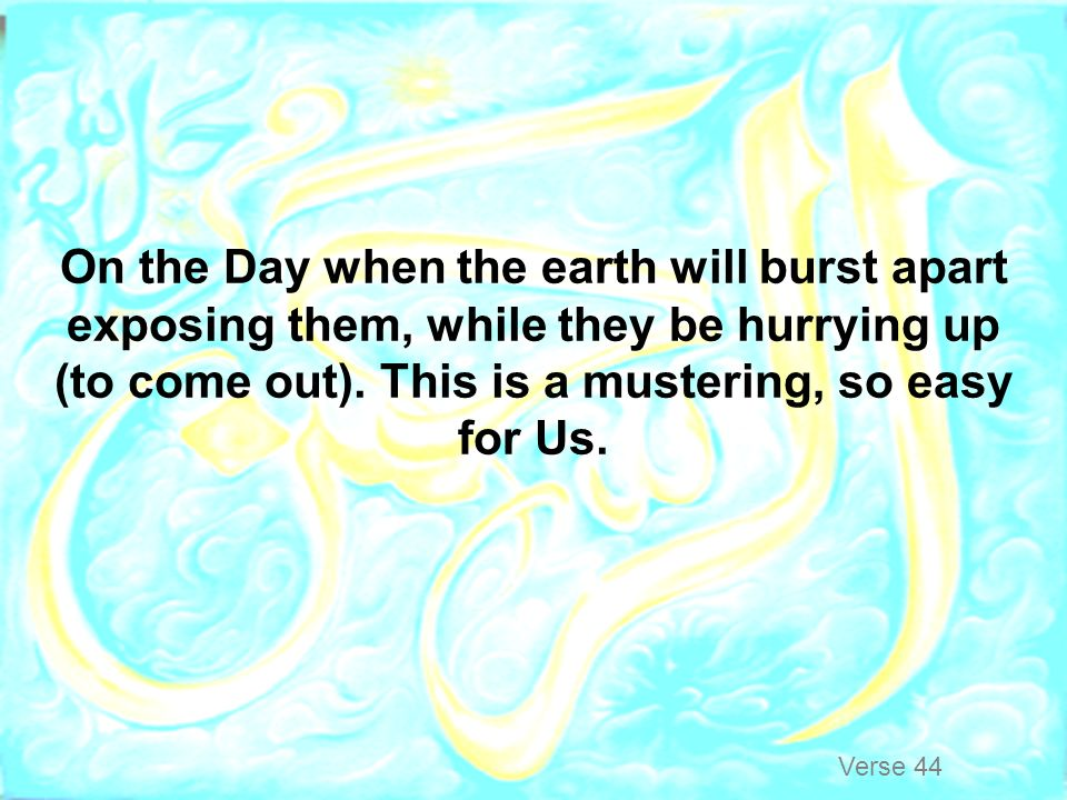 On the Day when the earth will burst apart exposing them, while they be hurrying up (to come out). This is a mustering, so easy for Us.