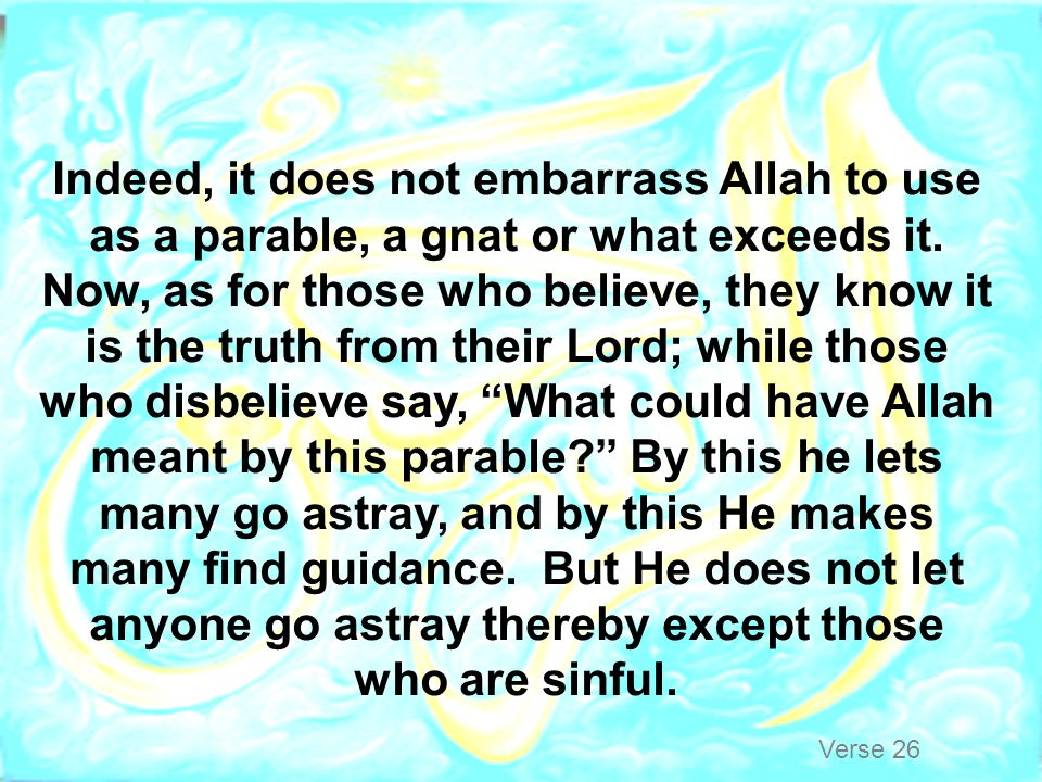 Indeed, it does not embarrass Allah to use as a parable, a gnat or what exceeds it. Now, as for those who believe, they know it is the truth from their Lord; while those who disbelieve say, What could have Allah meant by this parable By this he lets many go astray, and by this He makes many find guidance. But He does not let anyone go astray thereby except those who are sinful.