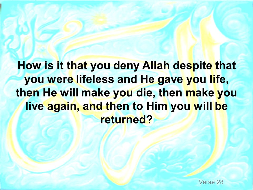 How is it that you deny Allah despite that you were lifeless and He gave you life, then He will make you die, then make you live again, and then to Him you will be returned