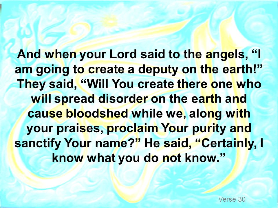 And when your Lord said to the angels, I am going to create a deputy on the earth! They said, Will You create there one who will spread disorder on the earth and cause bloodshed while we, along with your praises, proclaim Your purity and sanctify Your name He said, Certainly, I know what you do not know.