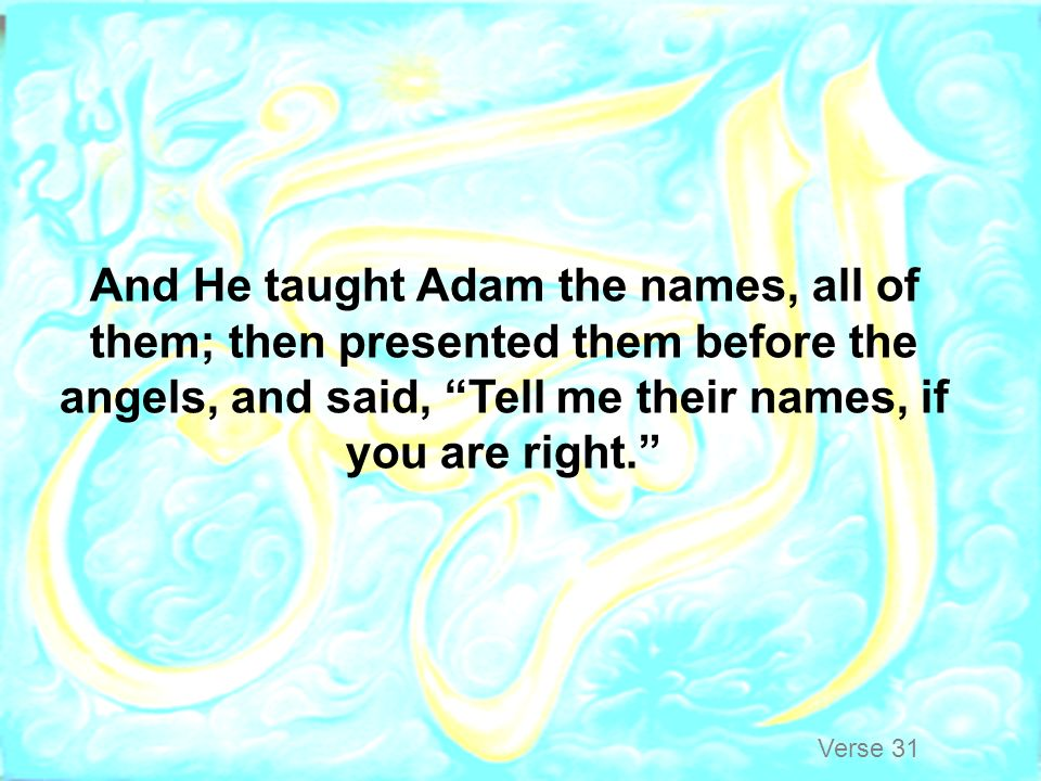 And He taught Adam the names, all of them; then presented them before the angels, and said, Tell me their names, if you are right.