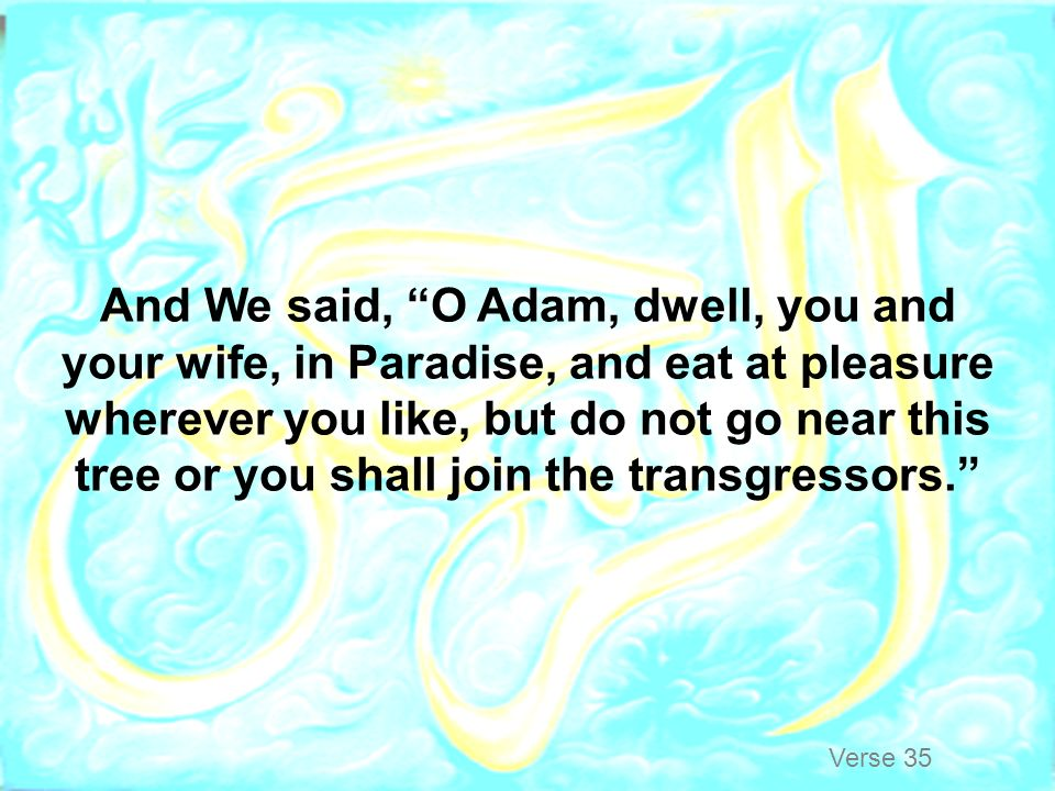 And We said, O Adam, dwell, you and your wife, in Paradise, and eat at pleasure wherever you like, but do not go near this tree or you shall join the transgressors.