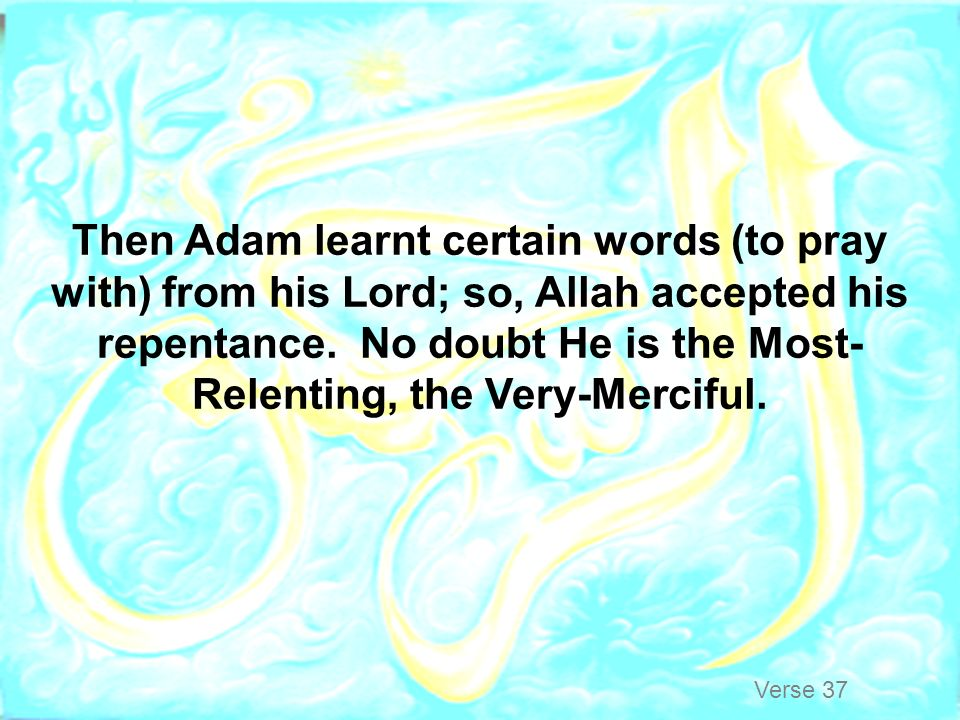 Then Adam learnt certain words (to pray with) from his Lord; so, Allah accepted his repentance. No doubt He is the Most-Relenting, the Very-Merciful.