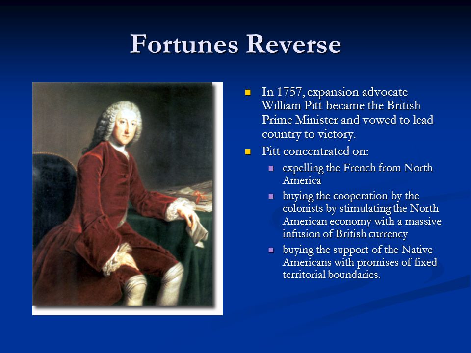 Fortunes Reverse In 1757, expansion advocate William Pitt became the British Prime Minister and vowed to lead country to victory.