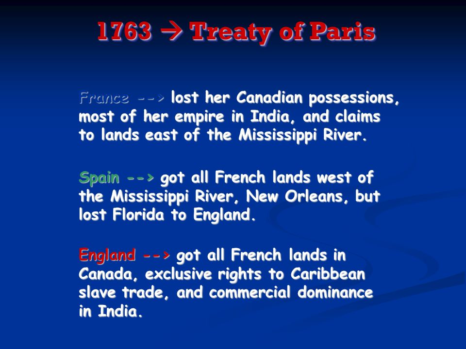 1763  Treaty of ParisFrance --> lost her Canadian possessions, most of her empire in India, and claims to lands east of the Mississippi River.