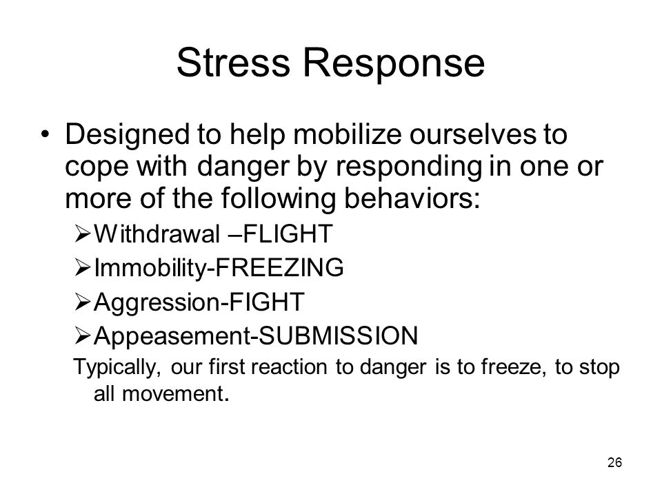 Stress Response Designed to help mobilize ourselves to cope with danger by responding in one or more of the following behaviors: