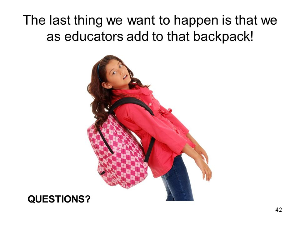 The last thing we want to happen is that we as educators add to that backpack!