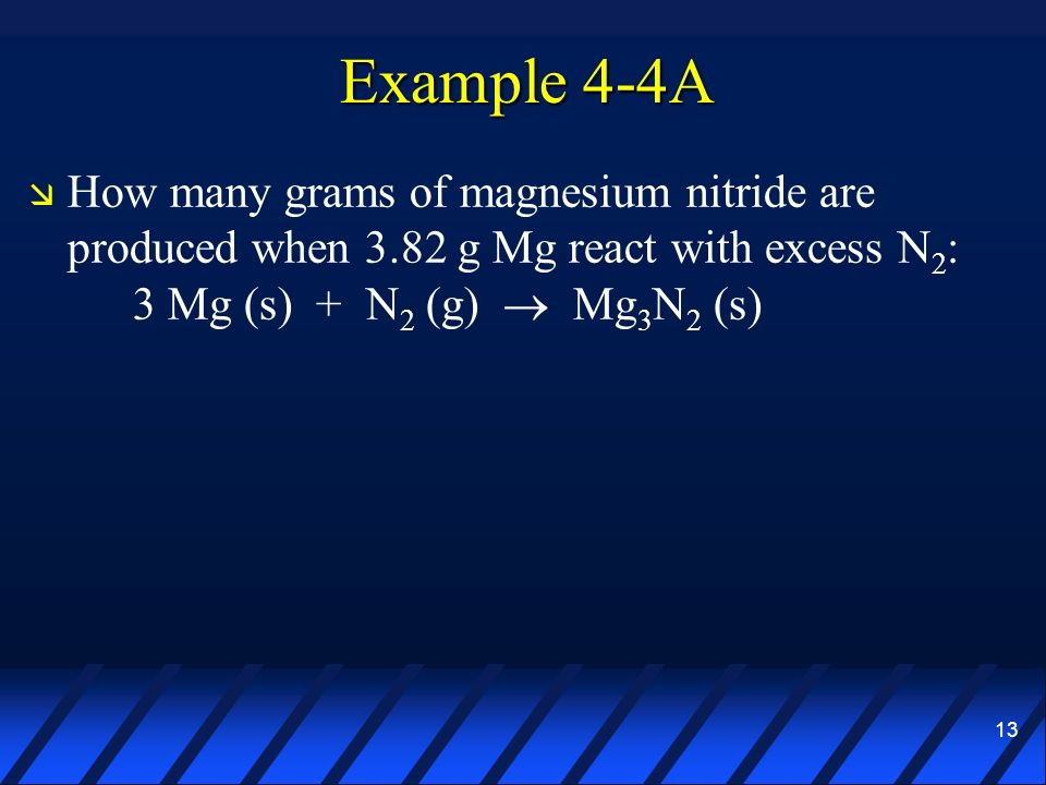 Example 4-4A How many grams of magnesium nitride are produced when 3.82 g Mg react with excess N2: 3 Mg (s) + N2 (g)  Mg3N2 (s)