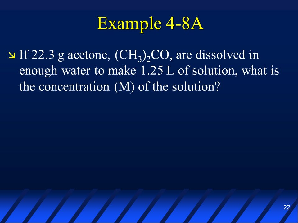 Example 4-8A If 22.3 g acetone, (CH3)2CO, are dissolved in enough water to make 1.25 L of solution, what is the concentration (M) of the solution