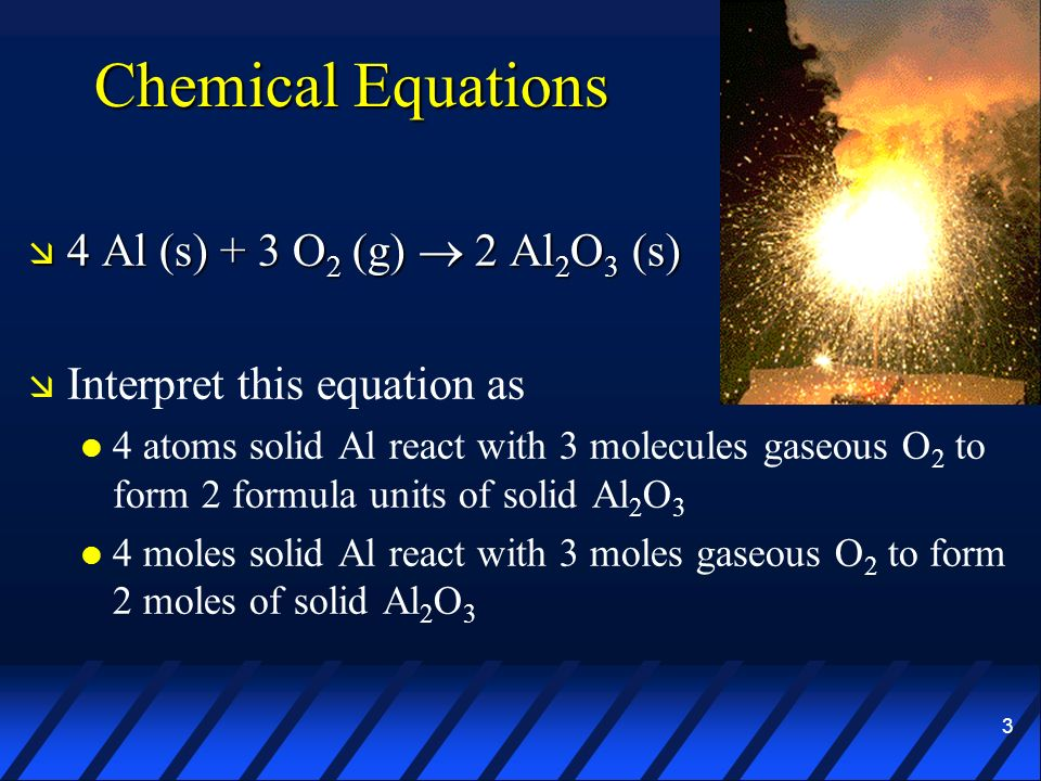 Chemical Equations 4 Al (s) + 3 O2 (g)  2 Al2O3 (s)