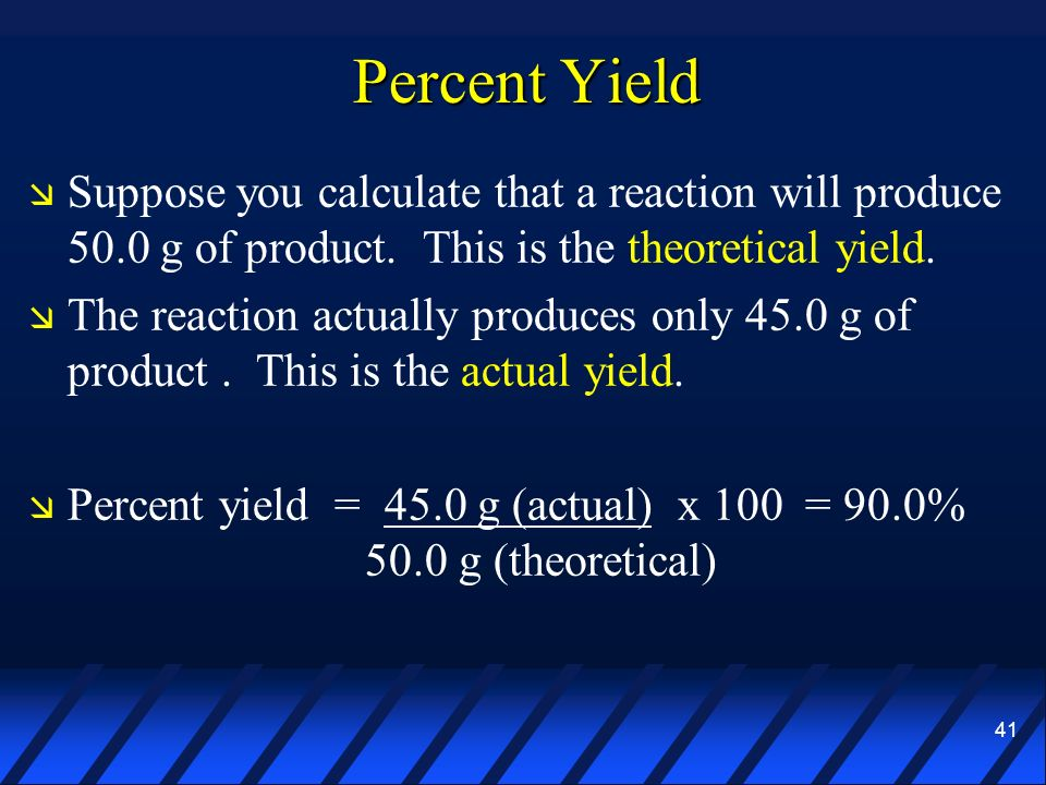 Percent Yield Suppose you calculate that a reaction will produce 50.0 g of product. This is the theoretical yield.