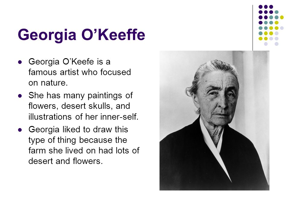 Georgia O'Keeffe Georgia O'Keefe is a famous artist who focused on nature.