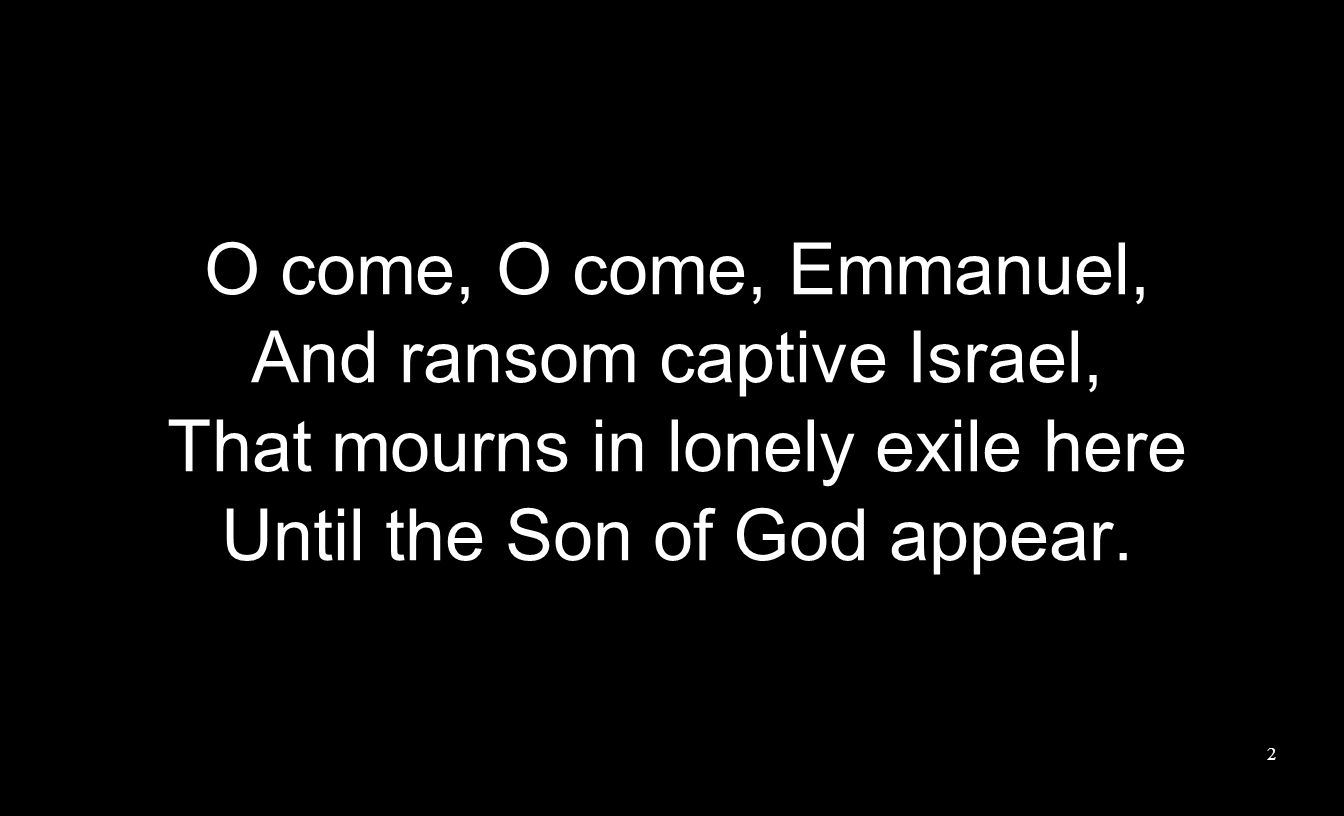 And ransom captive Israel, That mourns in lonely exile here