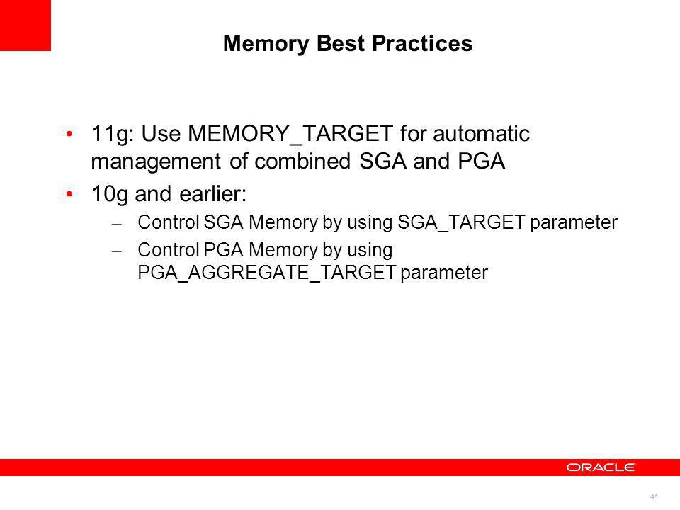 Memory Best Practices 11g: Use MEMORY_TARGET for automatic management of combined SGA and PGA. 10g and earlier: