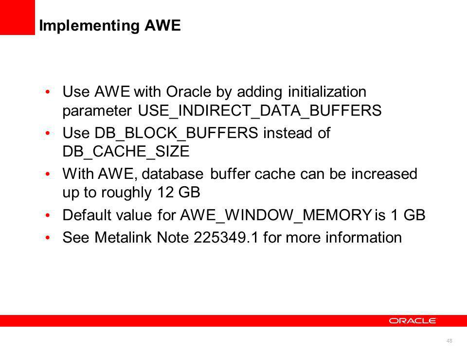 Implementing AWE Use AWE with Oracle by adding initialization parameter USE_INDIRECT_DATA_BUFFERS. Use DB_BLOCK_BUFFERS instead of DB_CACHE_SIZE.