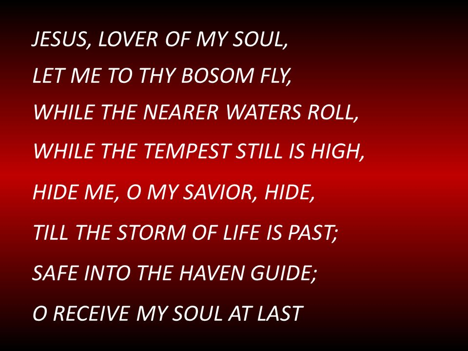 JESUS, LOVER OF MY SOUL, LET ME TO THY BOSOM FLY, WHILE THE NEARER WATERS ROLL, WHILE THE TEMPEST STILL IS HIGH,