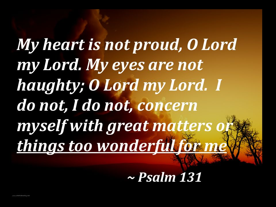 My heart is not proud, O Lord my Lord