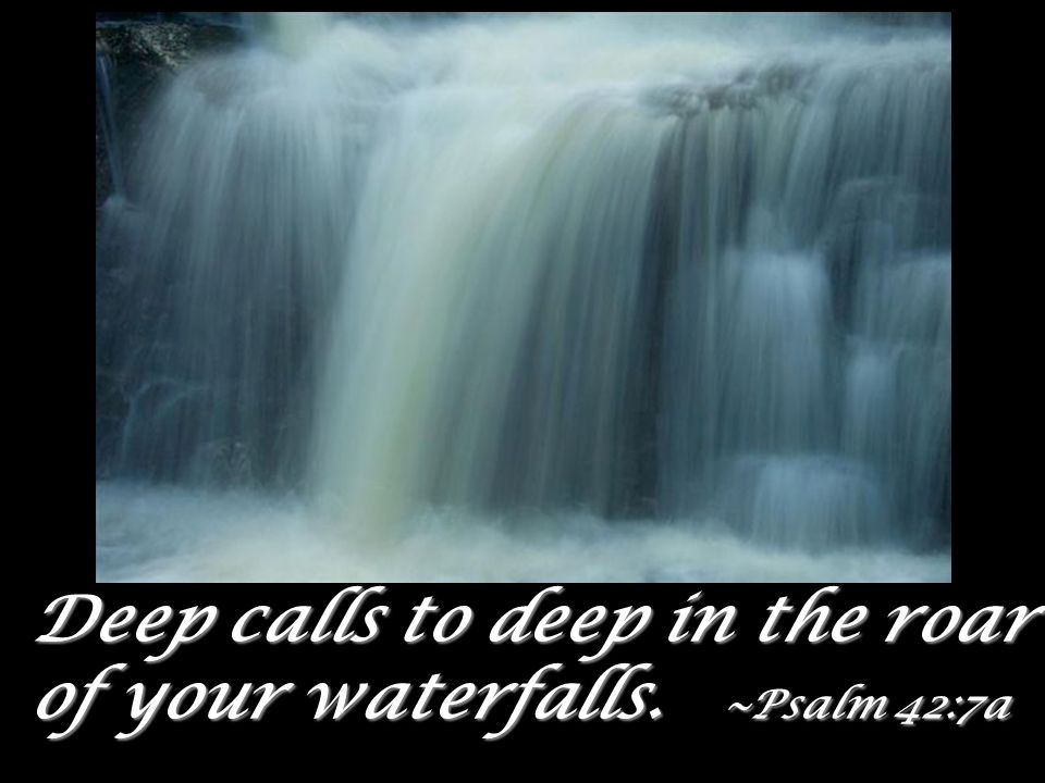 Deep calls to deep in the roar of your waterfalls. ~Psalm 42:7a