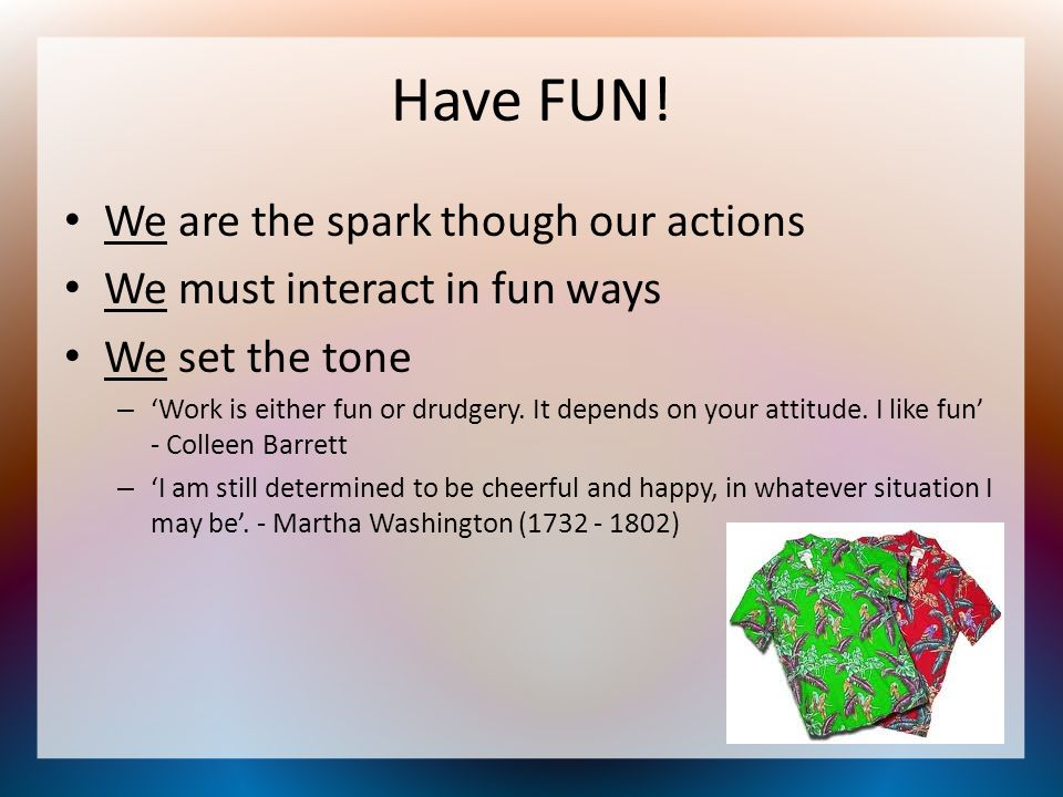 Have FUN! We are the spark though our actions