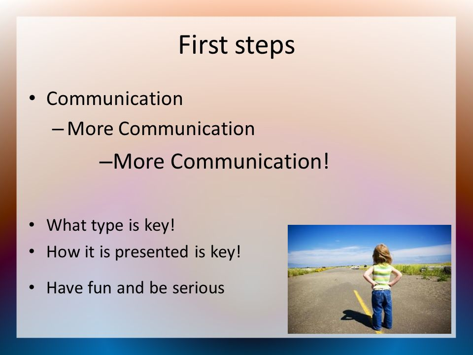 First steps More Communication! Communication More Communication