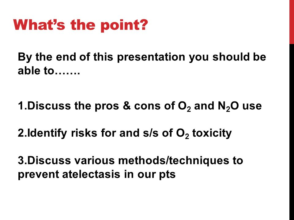 What's the point By the end of this presentation you should be able to……. Discuss the pros & cons of O2 and N2O use.